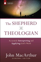 The Shepherd As Theologian: Accurately Interpreting and Applying God's Word