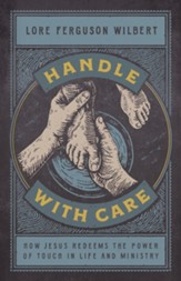 Handle with Care: How Jesus Redeems the Power of Touch in Life & Ministry