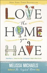 Love the Home You Have: Simple Ways to...Embrace Your Style Get Organized, Delight in Where You Are - Slightly Imperfect