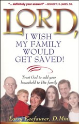 Lord, I Wish My Family Would Get Saved!: Trusting God to Add Your Household to His Family