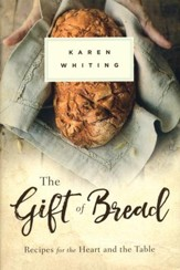The Gift of Bread: Recipes for the Heart and the Table