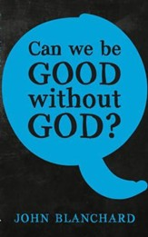 Can We Be Good Without God? [John Blanchard]