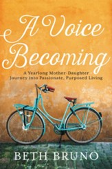 Voice Becoming: A Yearlong Mother-Daughter Journey Into Passionate, Purposed Living