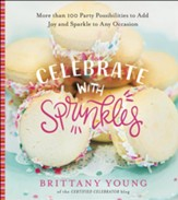 Celebrate with Sprinkles: More Than 100 Party Possibilities to Add Joy and Sparkle to Any Occasion