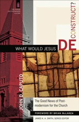 What Would Jesus Deconstruct?: The Good News of Postmodernism for the Church - eBook