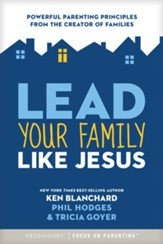 Lead Your Family Like Jesus: Powerful Parenting Principles from the Creator of Families