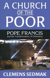 A Church of the Poor: Pope Francis and the Transformation of Orthodoxy
