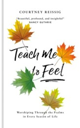 Teach Me To Feel: Worshiping Through the Psalms in Every Season of Life