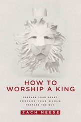 How to Worship a King: Prepare Your Heart. Prepare Your World. Prepare the Way