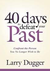Forty Days to Defeat Your Past: Confront the Person You No Longer Wish to Be