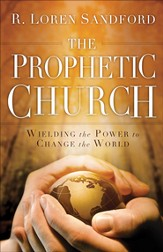 Prophetic Church, The: Wielding the Power to Change the World - eBook