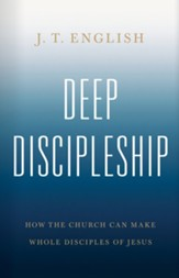 Deep Discipleship: How the Chruch Can Make Whole Disciples of Jesus