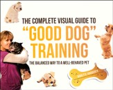 The Complete Visual Guide to Good Dog Training: The Balanced Way to A Well Behaved Pet