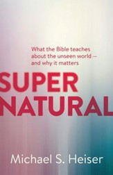 Supernatural: What the Bible Teaches us about the Unseen World - and Why it Matters