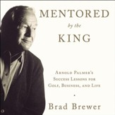 Mentored by the King: Arnold Palmer's Success Lessons for Golf, Business, and Life Audiobook [Download]
