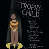 Trophy Child: Saving Parents from Performance, Preparing Children for Something Greater Than Themselves - Unabridged Audiobook [Download]