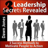 Three Leadership Secrets Revealed: 3-Success Methods to Motivate People to Action [Download]
