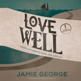 Love Well: Living Life Unrehearsed and Unstuck - Unabridged Audiobook [Download]