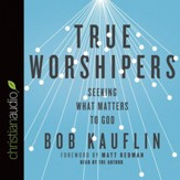 True Worshipers: Seeking What Matters to God - Unabridged Audiobook [Download]