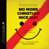 No More Christian Nice Guy: When Being Nice-Instead of Good-Hurts Men, Women, and Children - Unabridged edition Audiobook [Download]