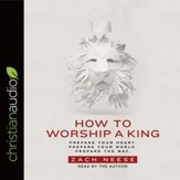 How to Worship a King: Prepare Your Heart. Prepare Your World. Prepare The Way. - Unabridged edition Audiobook [Download]