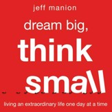 Dream Big, Think Small: Living an Extraordinary Life One Day at a Time - Unabridged edition Audiobook [Download]