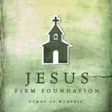 Jesus, Firm Foundation: Hymns of Worship