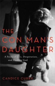 The Con Man's Daughter: A Story of Lies, Desperation, and Finding God  -     By: Candice Curry