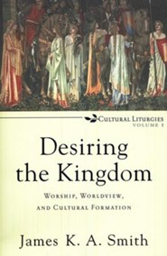 Desiring the Kingdom: Worship, Worldview, and Cultural Formation, Cultural Liturgies Volume 1