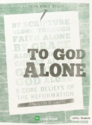 To God Alone Teen Bible Study: 5 Core Beliefs of the Reformation