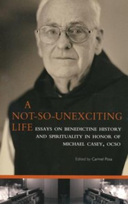 A Not So Unexciting Life: Essays on Benedictine History and Spirituality in Honor of Michael Casey, OCSO