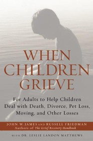 When Children Grieve: For Adults to Help Children Deal with Death, Divorce, Pet Loss, Moving, and Other Losses  -     By: John W. James, Russell Friedman, Leslie Matthews