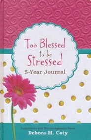 Too Blessed to Be Stressed 5-Year Journal: Inspiration and Encouragement from Debora M. Coty  -     By: Debora Coty