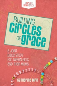 Building Circles of Grace: A Joint Bible Study for Tween Girls & Their Moms