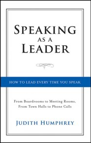 Speaking As a Leader: How to Lead Every Time You Speak...From Board Rooms to Meeting Rooms, From Town Halls to Phone Calls  -     By: Judith Humphrey