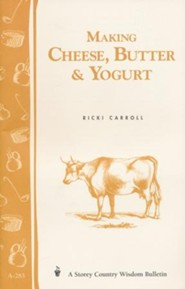 Making Cheese, Butter & Yogurt: A Storey Country Wisdom Bulletin