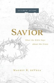 Savior: What the Bible Says About the Cross Leader Guide