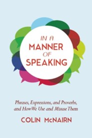 In a Manner of Speaking: The World of Phrases and Proverbs and How We Use and Abuse Them  -     By: Colin McNairn