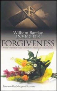 William Barclay Insights: Forgiveness What the Bilbe Tells Us About Christian Forgiveness
