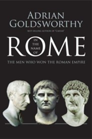 In the Name of Rome: The Men Who Won the Roman Empire  -     By: Adrian Goldsworthy