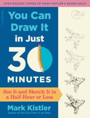 You Can Draw It in Just 30 Minutes: See It and Sketch It in a Half-Hour or Less  -     By: Mark Kistler