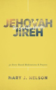 Jehovah-Jireh: The God Who Provides: 50 Story-Based Meditations and Prayers