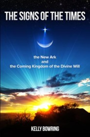 The Signs of the Times, the New Ark, and the Coming Kingdom of the Divine Will: God's Plan for Victory and Peace  -     By: Kelly Bowring