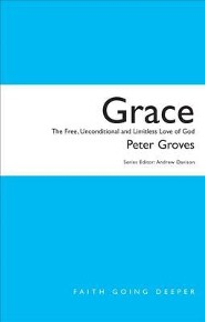 Grace: The Free, Unconditional And Limitless Love Of God  -     By: Peter Groves