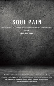 Soul Pain: Priests reflect on personal experiences of serious and terminal illness  -     Edited By: Jennifer Tann     By: Jennifer Tann (Ed.)