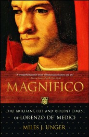 Magnifico: The Brilliant Life and Violent Times of Lorenzo de' Medici  -     By: Miles J Unger
