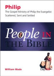 People in the Bible-Philip: The Gospel Ministry of Philip the Evangelist: Scattered, Sent & Settled