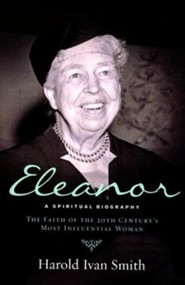 Eleanor: A Spiritual Biography--The Faith of the 20th Century's Most Influential Woman  -     By: Haold Ivan Smith