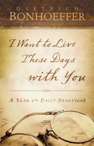 I Want to Live These Days with You  -     By: Deitrich Bonhoeffer