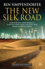 The New Silk Road - Revised and Updated: How a Rising Arab World Is Turning Away from the West and Rediscovering China (Revised and Updated)  -     By: Ben Simpfendorfer